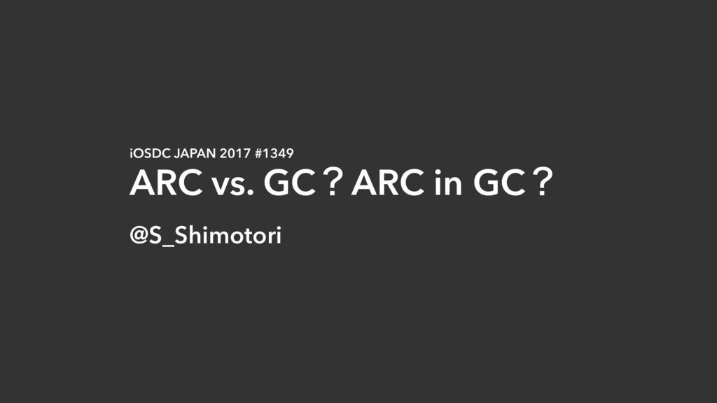 iOSDC JAPAN 2017 #1349 ARC vs. GCʁARC in GCʁ @S...