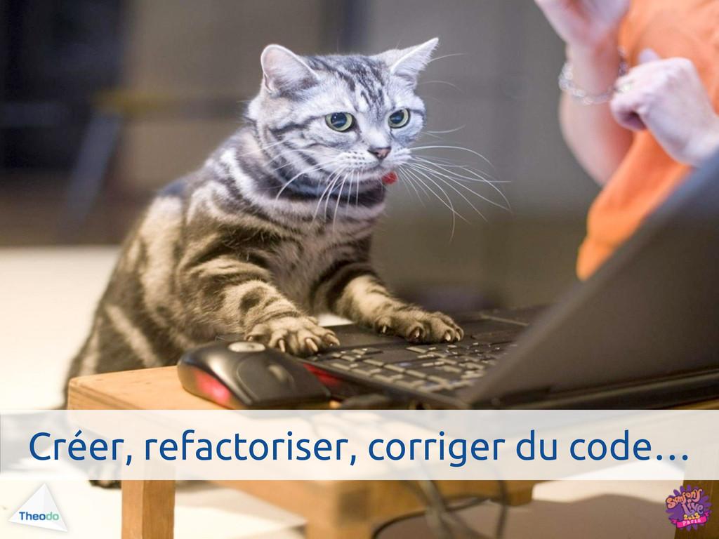 Créer, refactoriser, corriger du code…