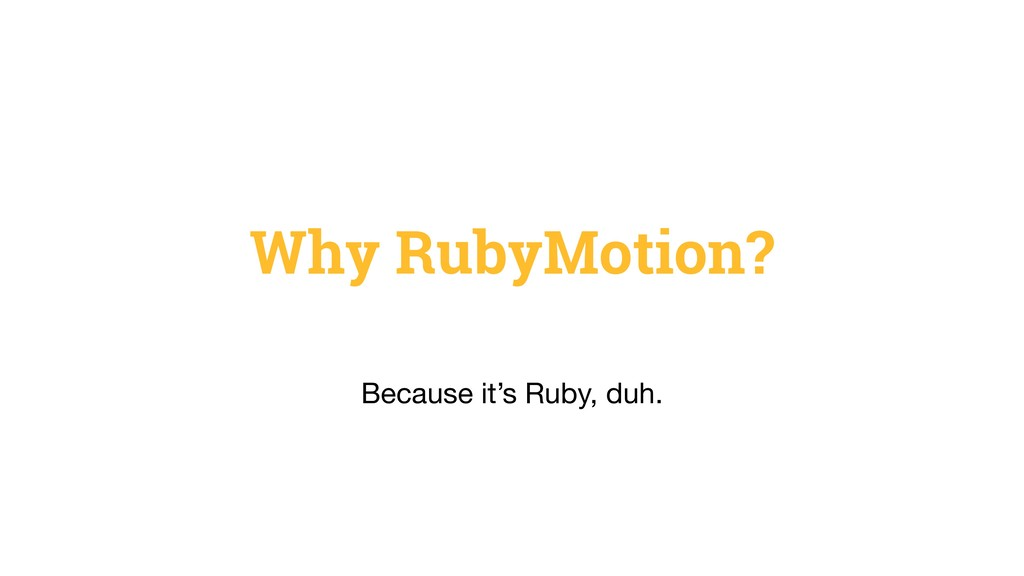 Why RubyMotion? Because it's Ruby, duh.