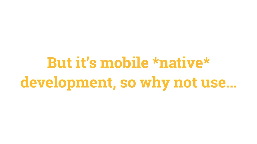 But it's mobile *native* development, so why no...