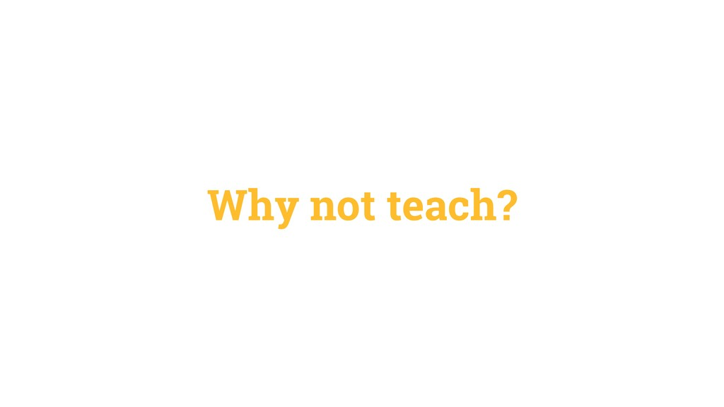 Why not teach?
