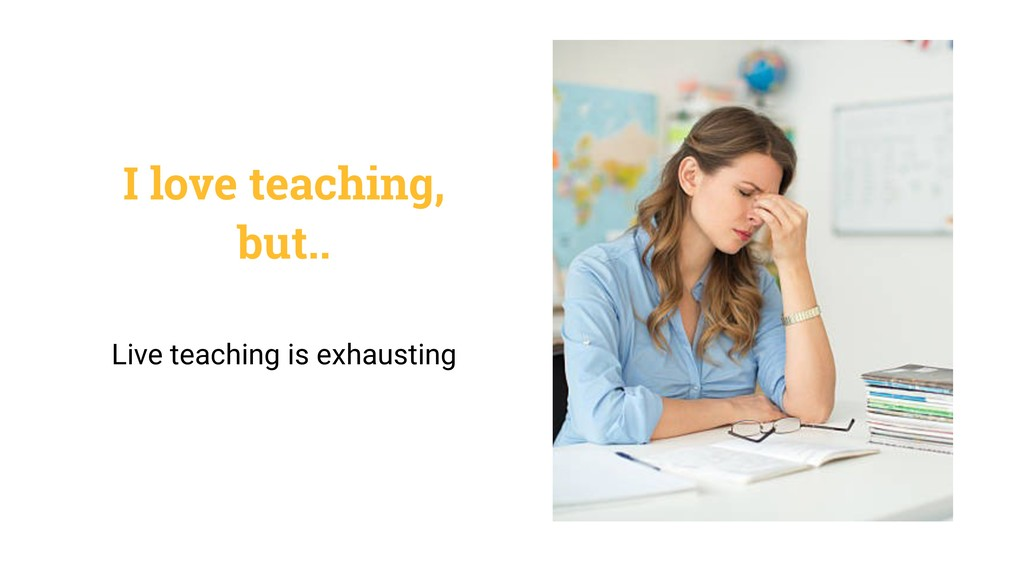 I love teaching, but.. Live teaching is exhaust...