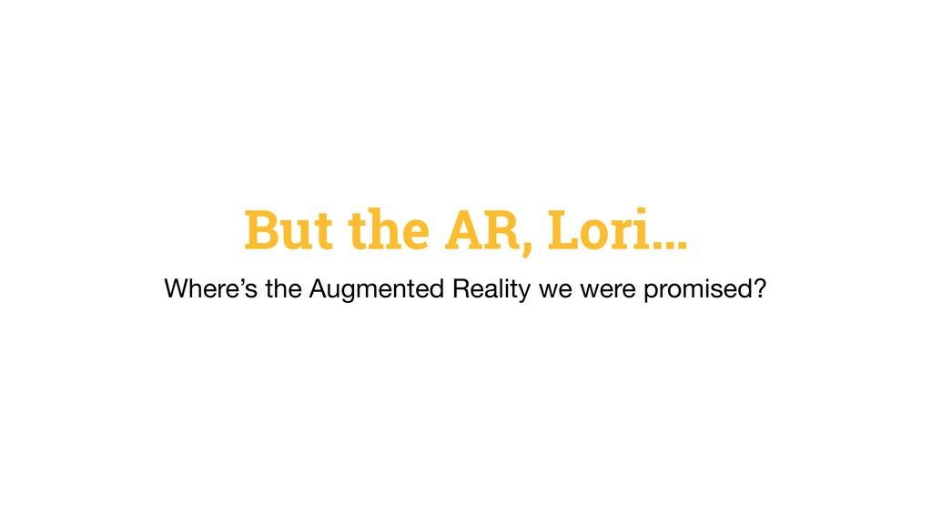But the AR, Lori… Where's the Augmented Reality...