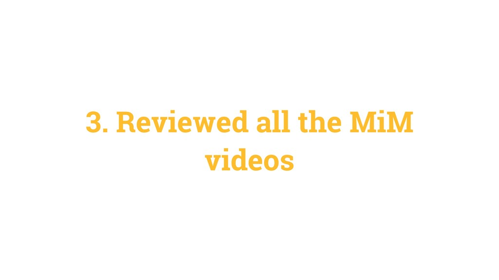 3. Reviewed all the MiM videos