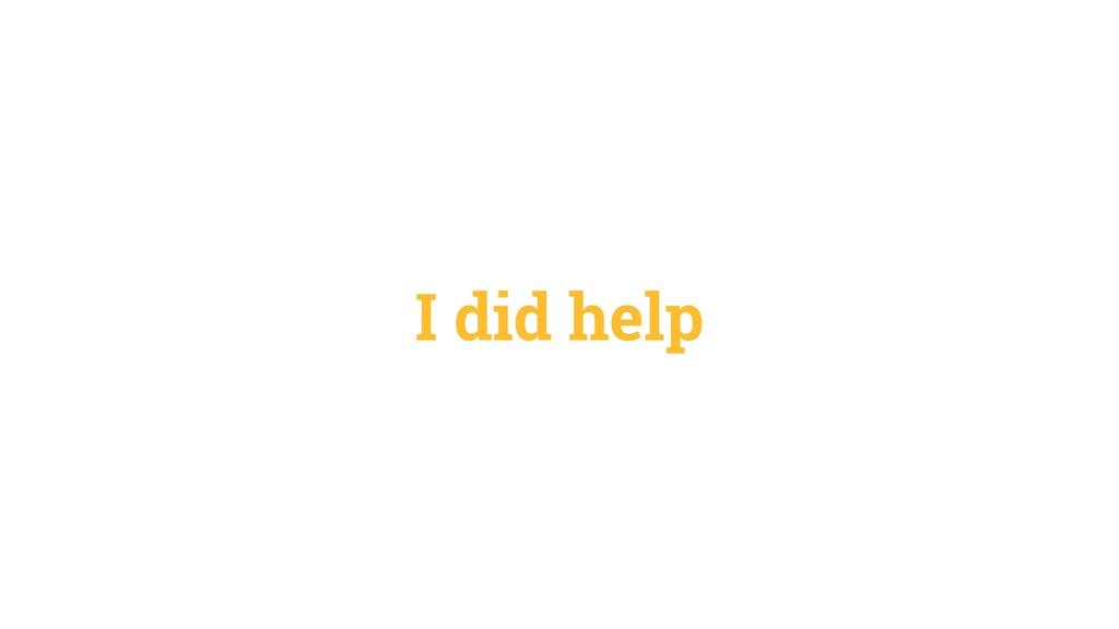 I did help