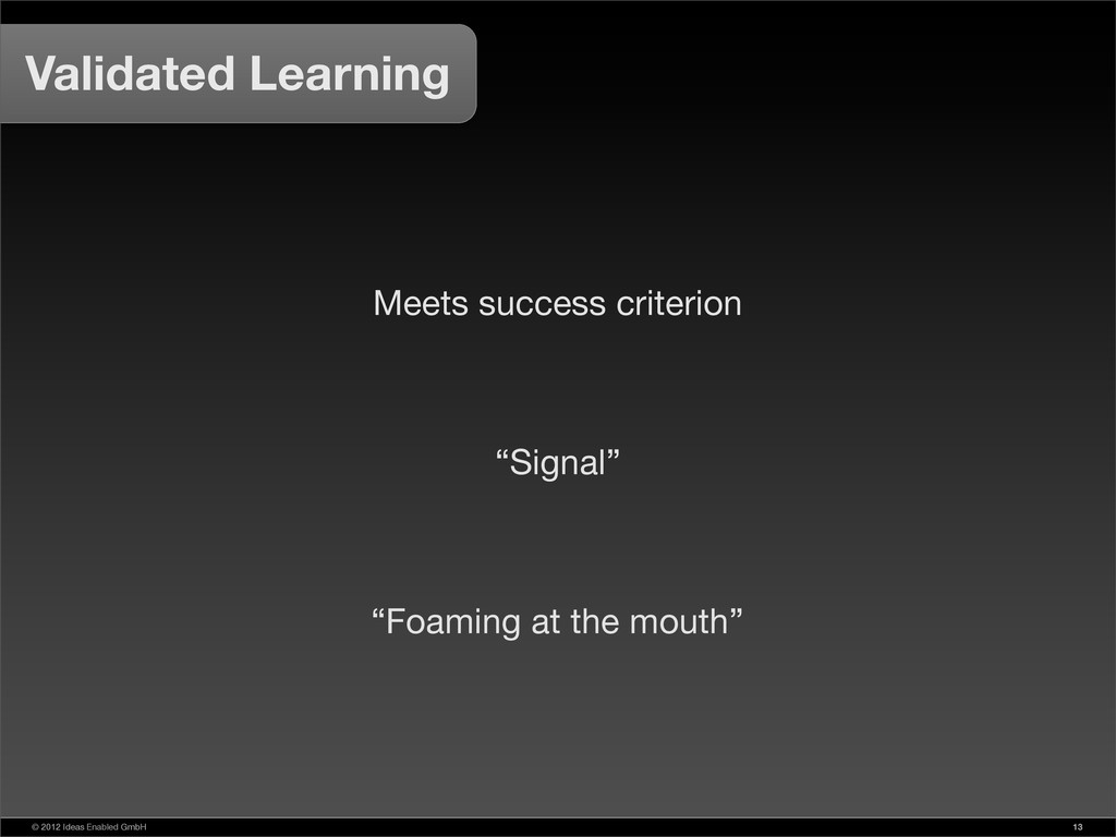 © 2012 Ideas Enabled GmbH 13 Validated Learning...