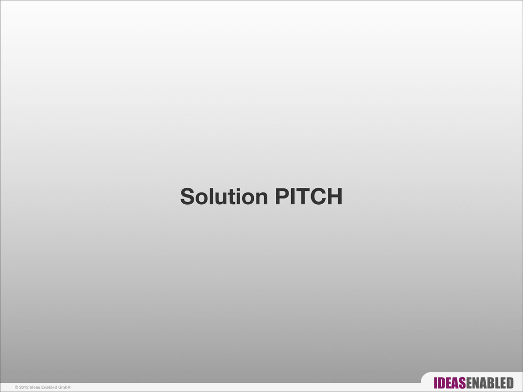 © 2012 Ideas Enabled GmbH Solution PITCH