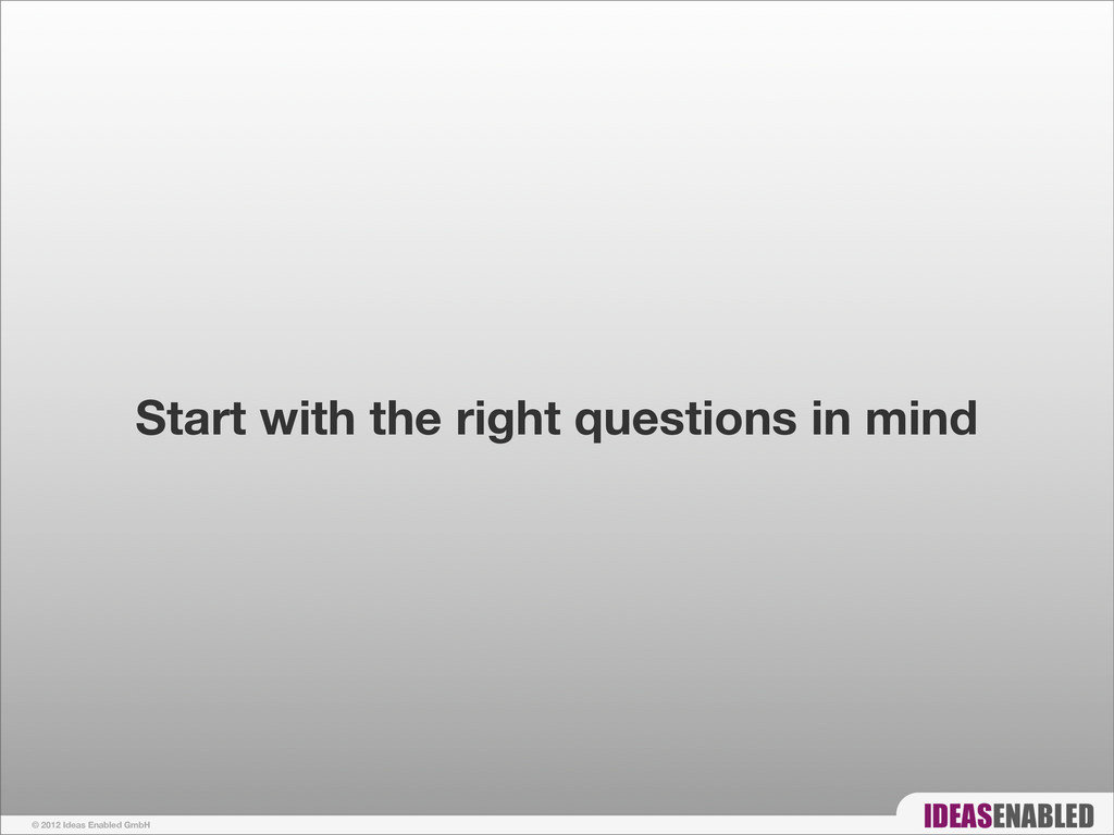 © 2012 Ideas Enabled GmbH Start with the right ...