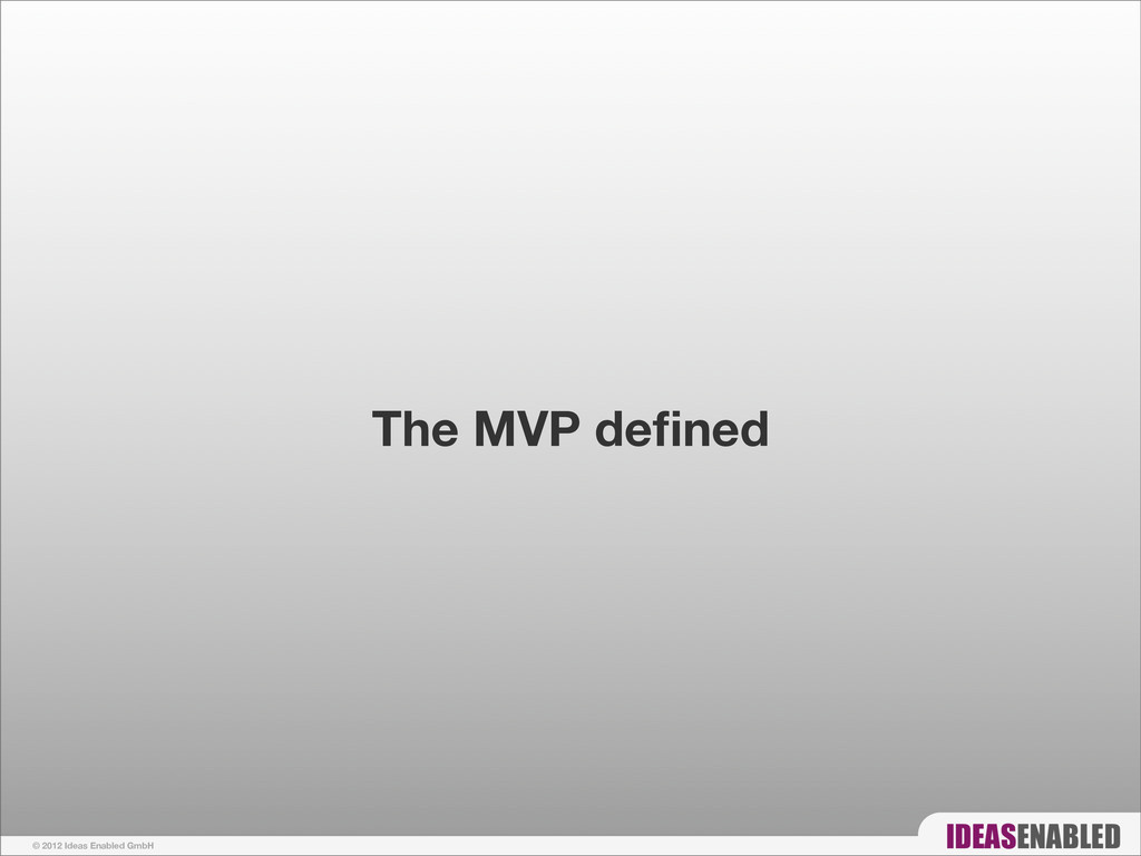 © 2012 Ideas Enabled GmbH The MVP defined