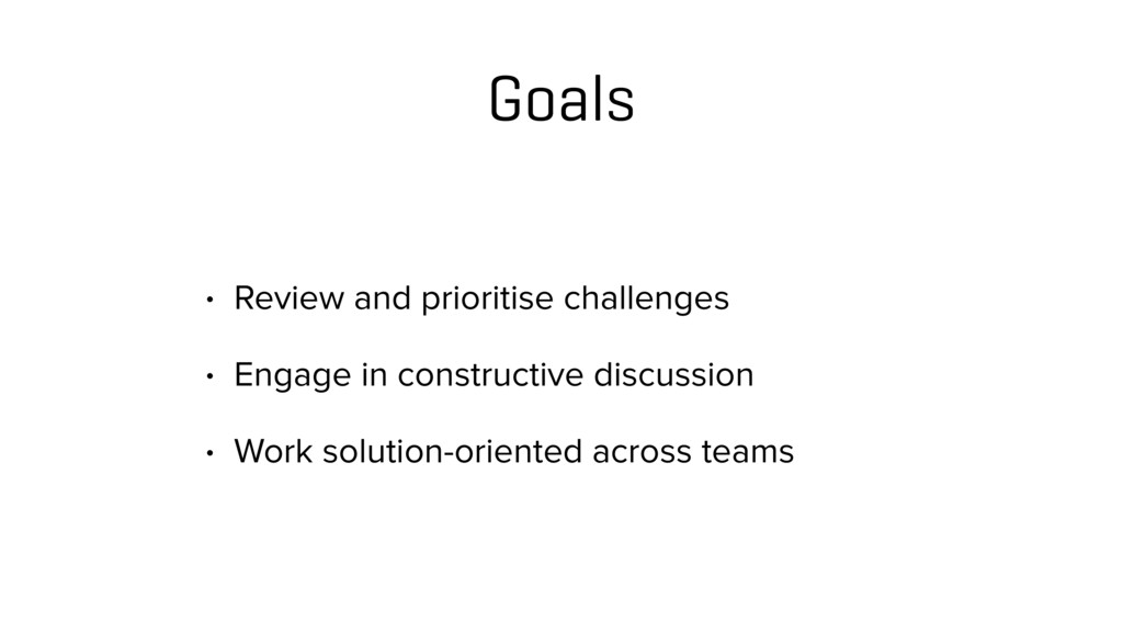 Goals • Review and prioritise challenges • Enga...