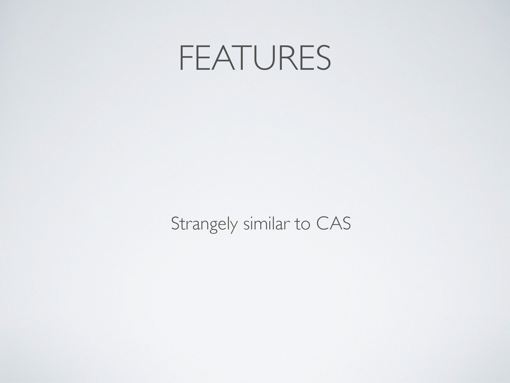 FEATURES Strangely similar to CAS