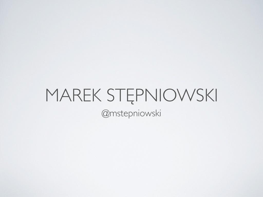 MAREK STĘPNIOWSKI @mstepniowski