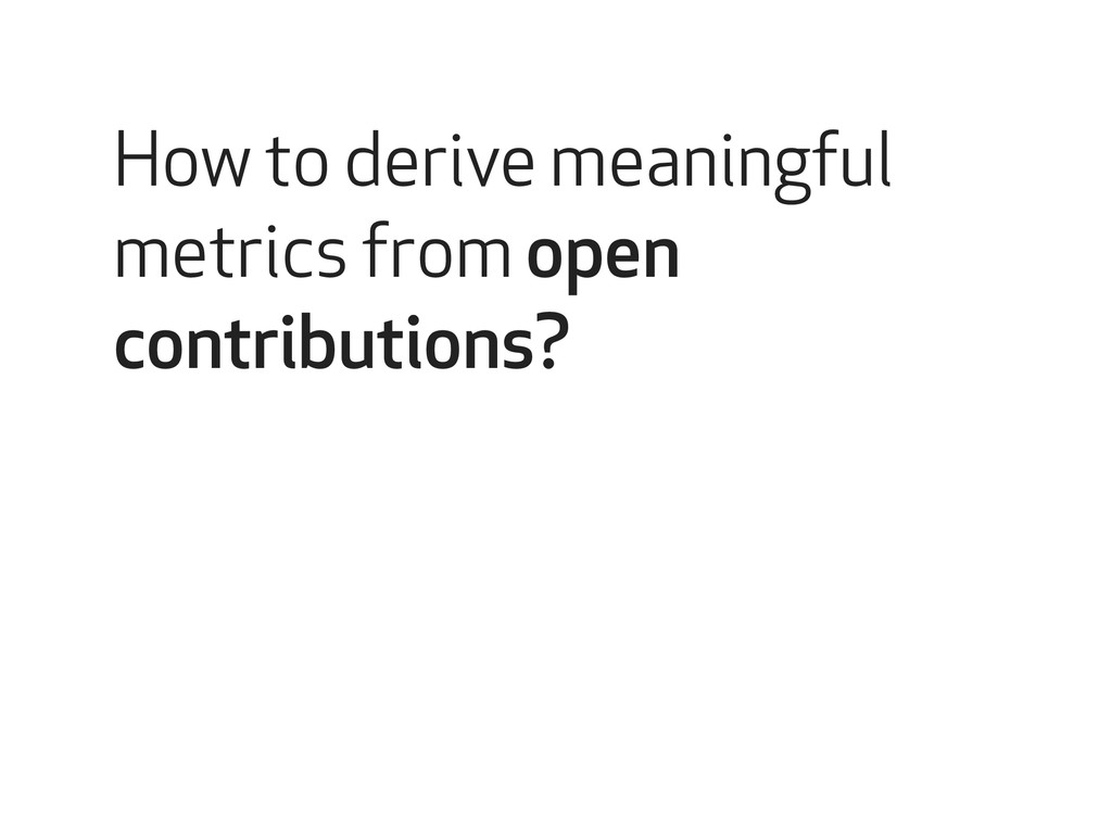 How to derive meaningful metrics from open cont...