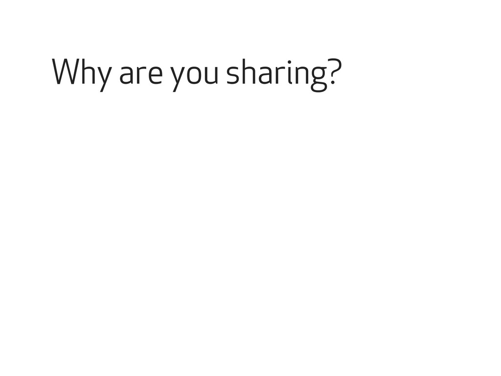 Why are you sharing?