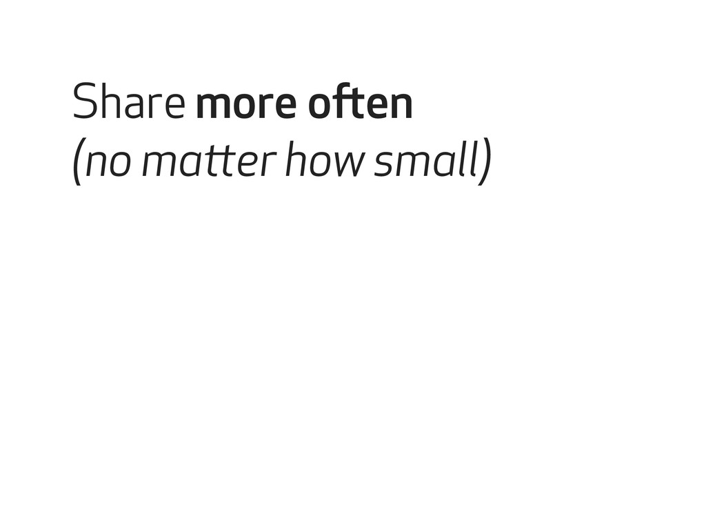 Share more often (no matter how small)
