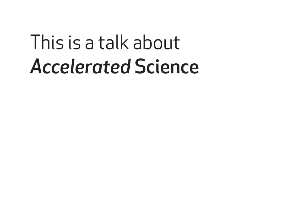 This is a talk about Accelerated Science