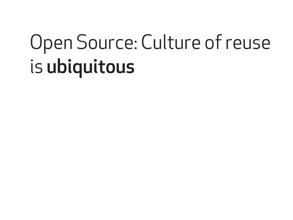 Open Source: Culture of reuse is ubiquitous