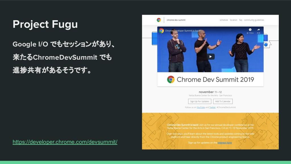 Project Fugu Google I/O でもセッションがあり、 来たるChromeDe...