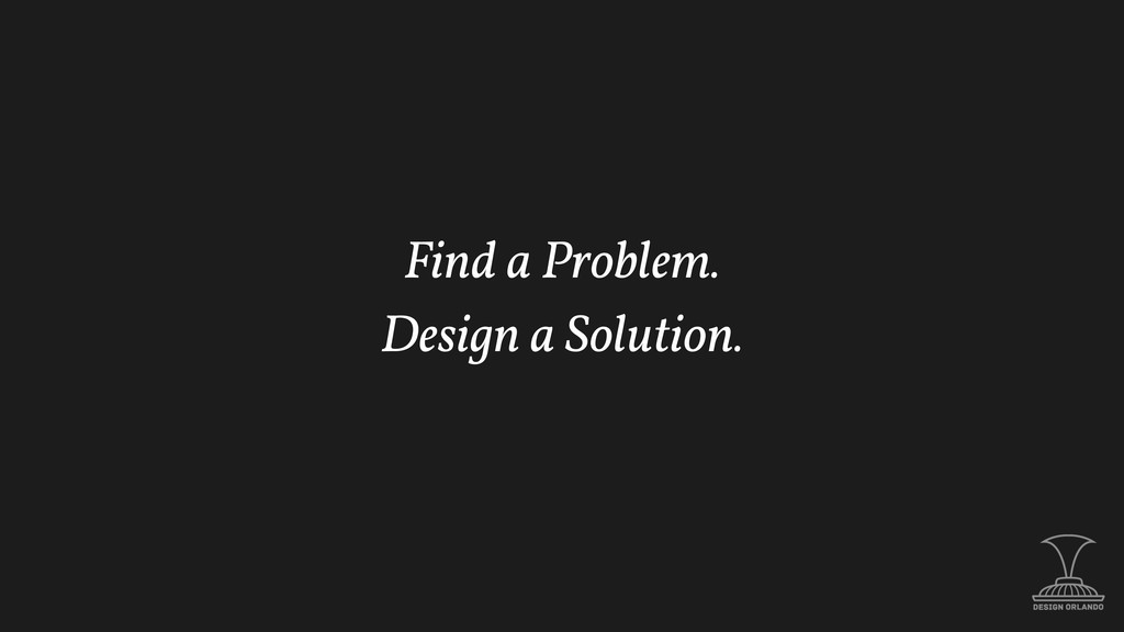 Find a Problem. Design a Solution.