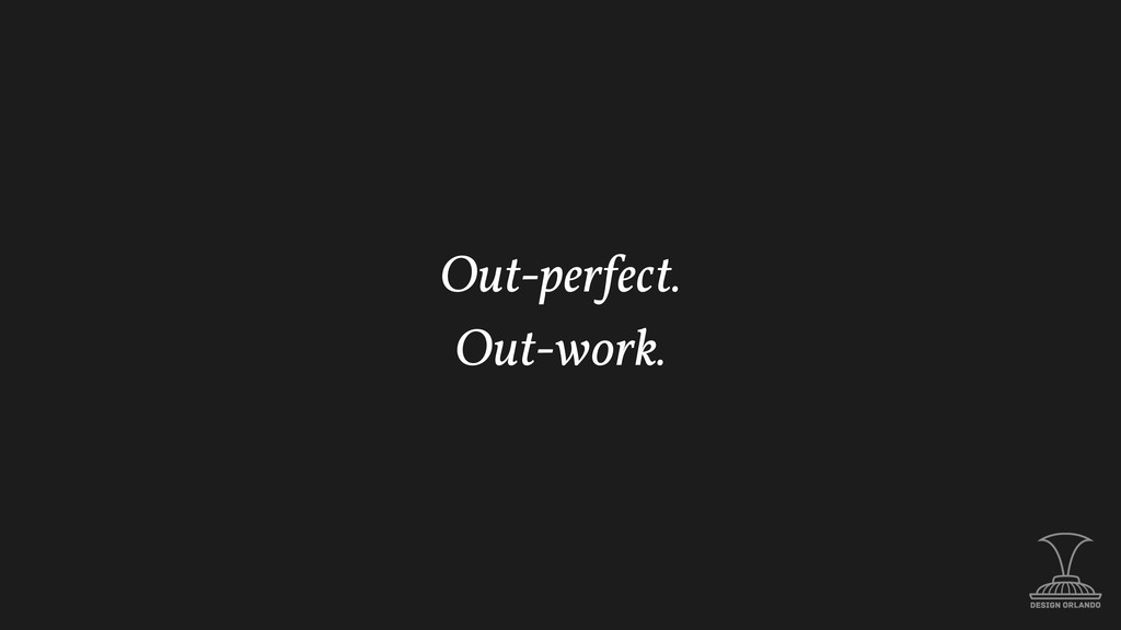 Out-perfect. Out-work.