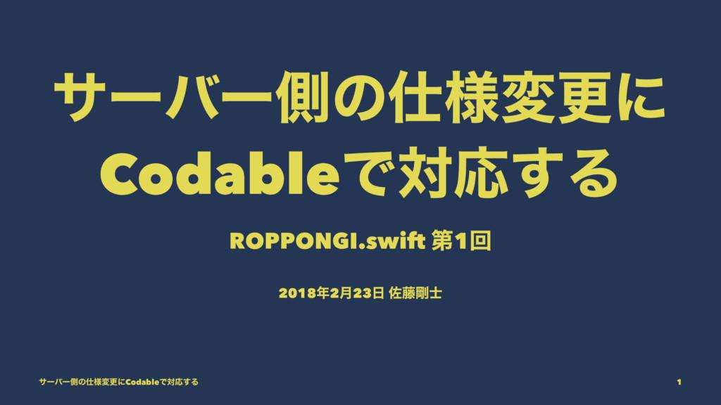 αʔόʔଆͷ༷มߋʹ CodableͰରԠ͢Δ ROPPONGI.swift ୈ1ճ 201...