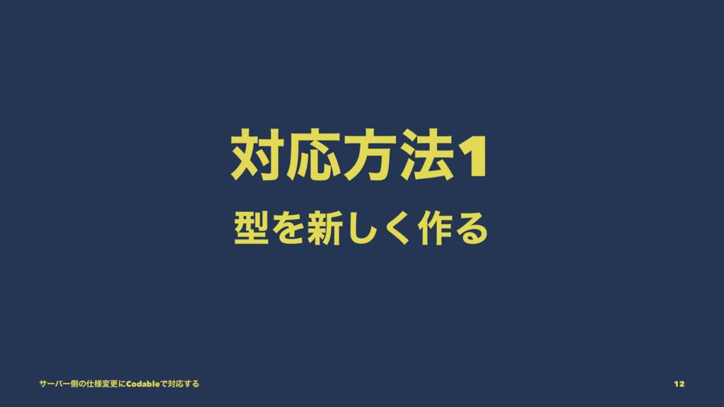 ରԠํ๏1 ܕΛ৽͘͠࡞Δ αʔόʔଆͷ༷มߋʹCodableͰରԠ͢Δ 12
