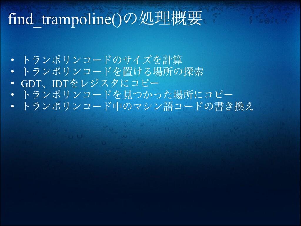 find_trampoline()の処理概要 • トランポリンコードのサイズを計算 • トラン...
