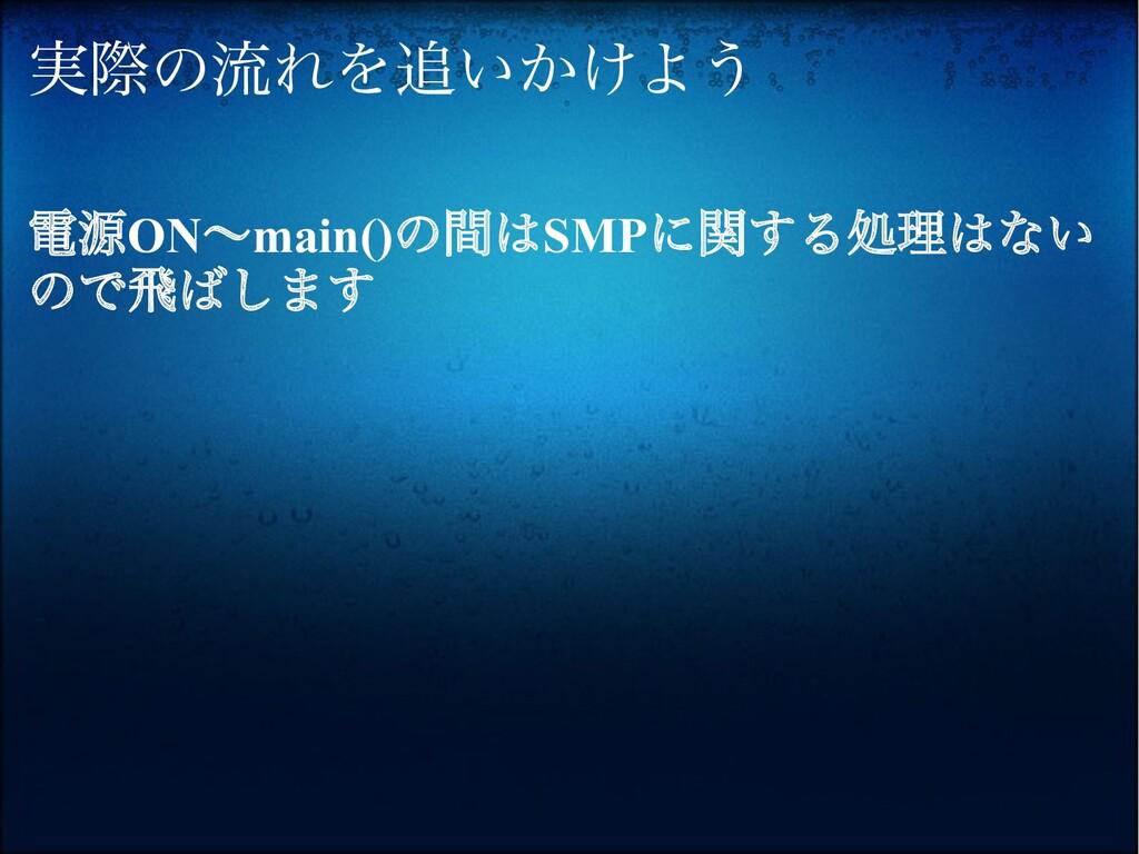 実際の流れを追いかけよう 電源ON〜main()の間はSMPに関する処理はない ので飛ばします