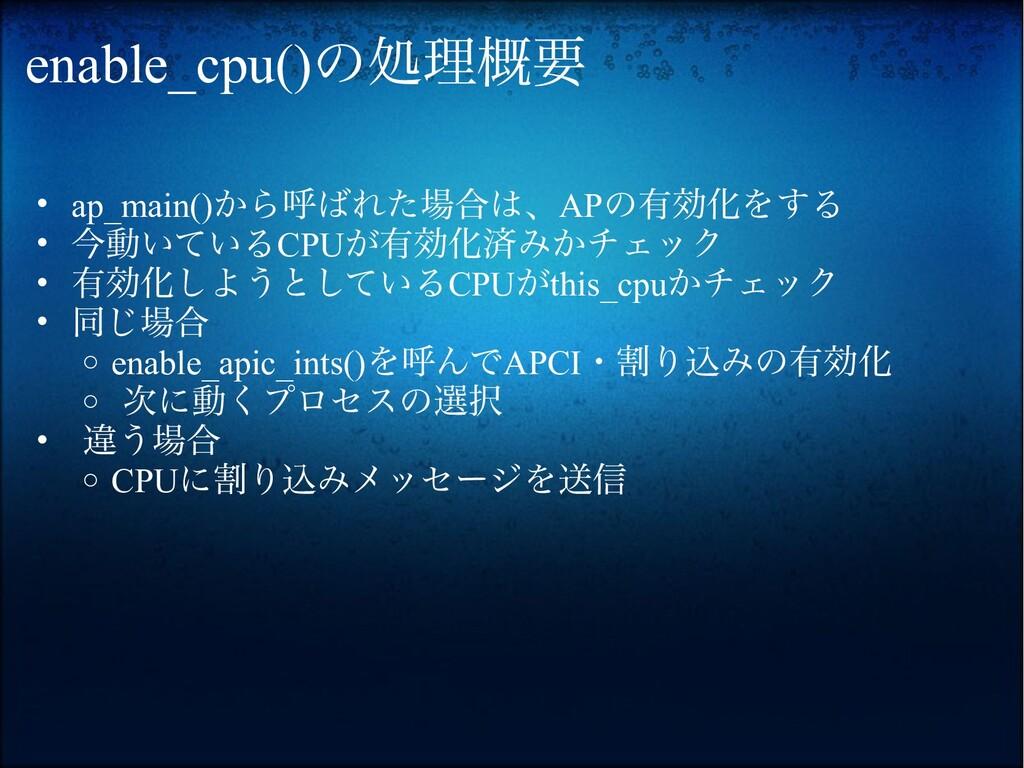 enable_cpu()の処理概要 • ap_main()から呼ばれた場合は、APの有効化をす...