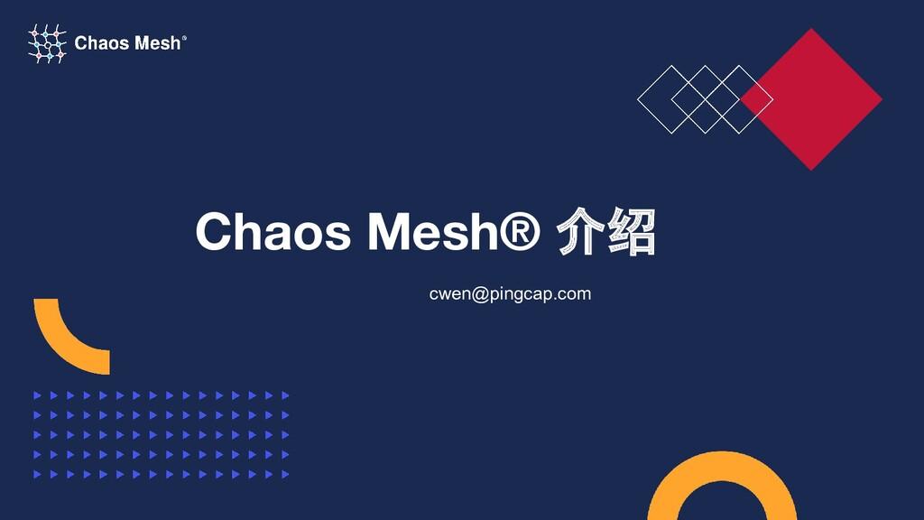 Chaos Mesh® 介绍 cwen@pingcap.com