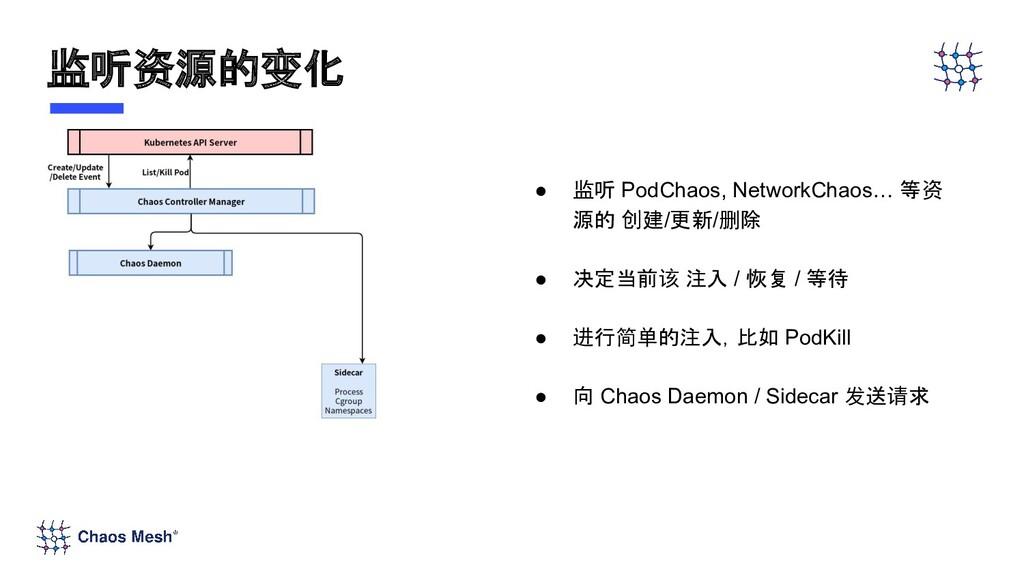 ● 监听 PodChaos, NetworkChaos… 等资 源的 创建/更新/删除 ● 决...