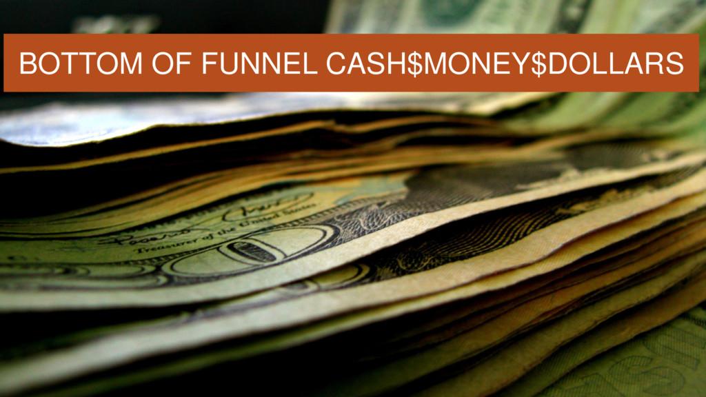 BOTTOM OF FUNNEL CASH$MONEY$DOLLARS