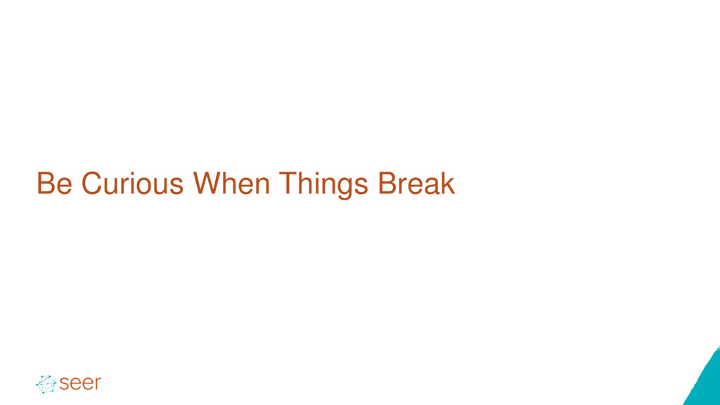 Be Curious When Things Break