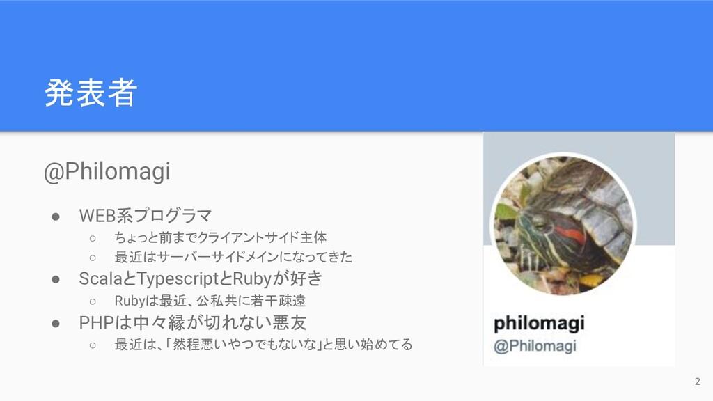 発表者 @Philomagi ● WEB系プログラマ ○ ちょっと前までクライアントサイド主体...