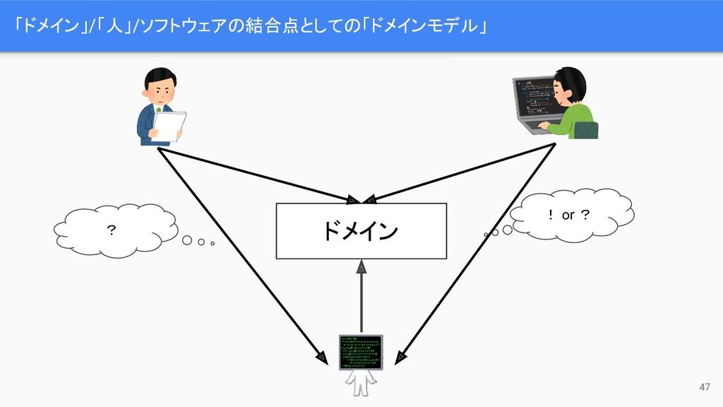 「ドメイン」/「人」/ソフトウェアの結合点としての「ドメインモデル」 47 ? ! or ? ...
