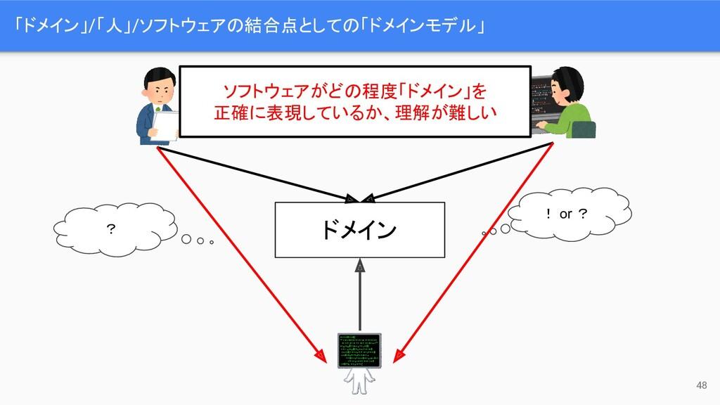 「ドメイン」/「人」/ソフトウェアの結合点としての「ドメインモデル」 48 ? ! or ? ...