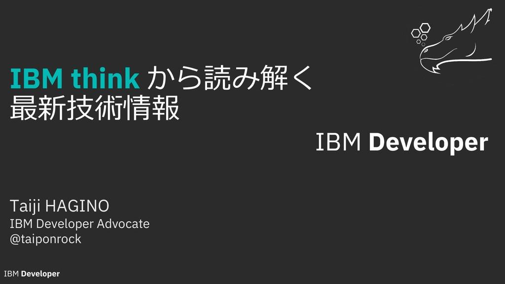 IBM think から読み解く 最新技術情報 Taiji HAGINO IBM Develo...