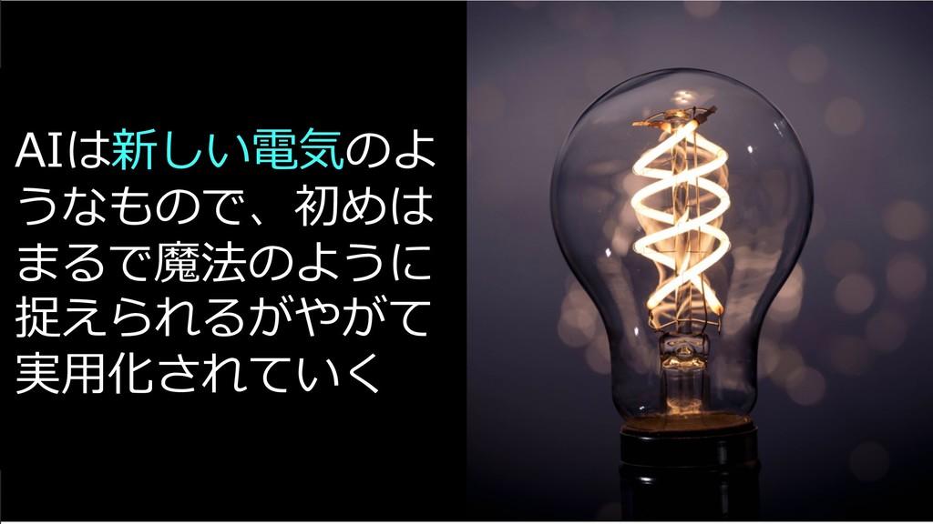 AIは新しい電気のよ うなもので、初めは まるで魔法のように 捉えられるがやがて 実⽤化されて...
