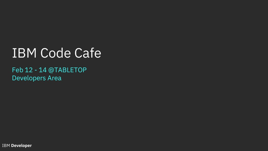 Feb 12 - 14 @TABLETOP Developers Area IBM Code ...