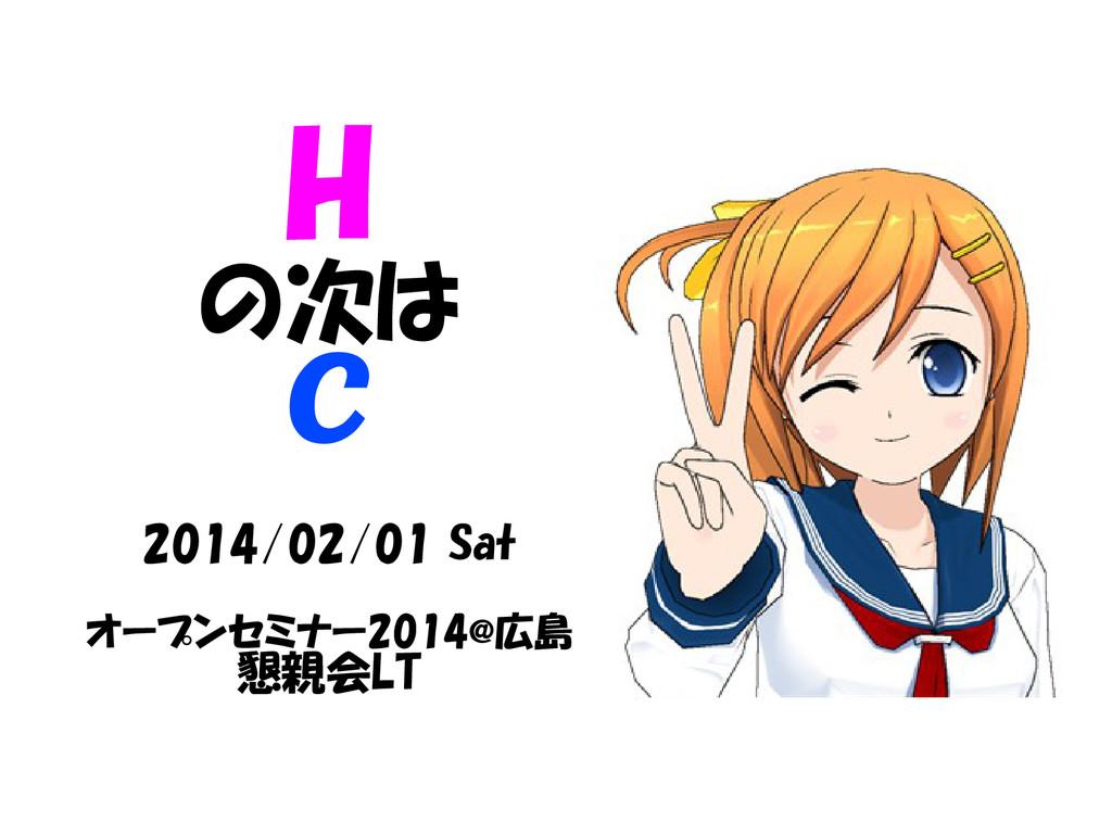 H の次は C 2014/02/01 Sat オープンセミナー2014@広島 懇親会LT
