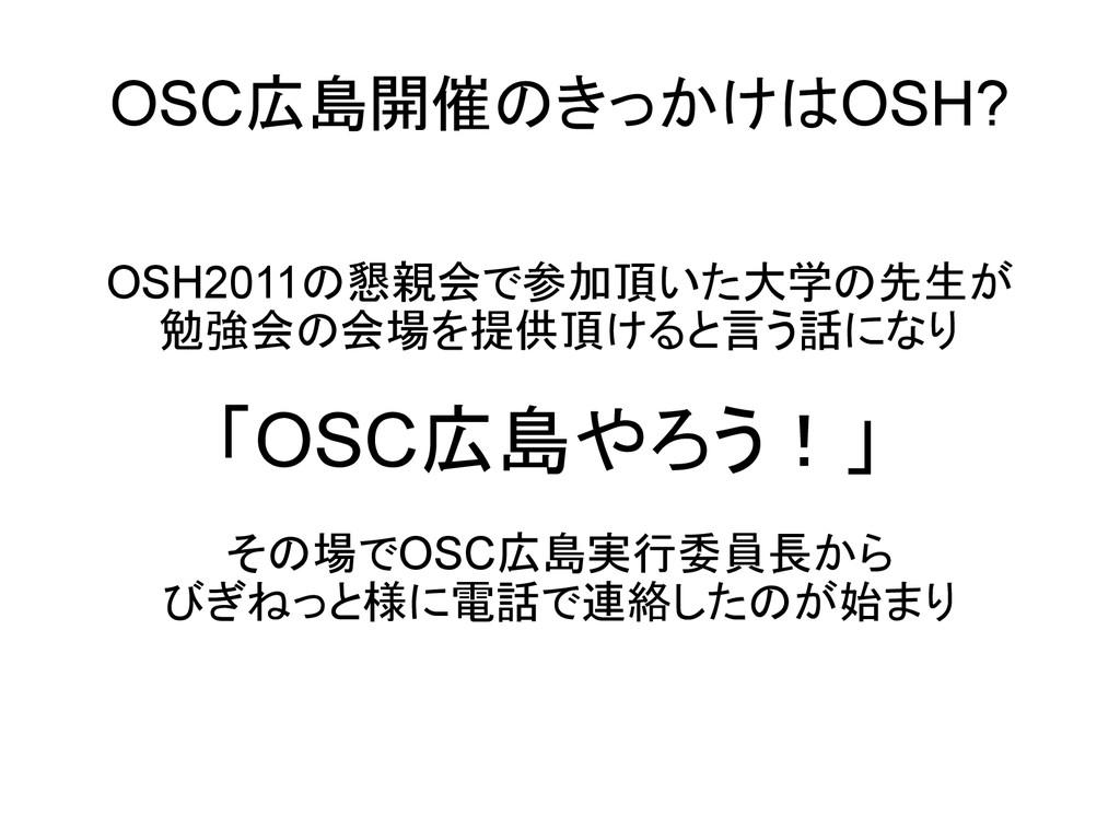 OSC広島開催のきっかけはOSH? OSH2011の懇親会で参加頂いた大学の先生が 勉強会の会...