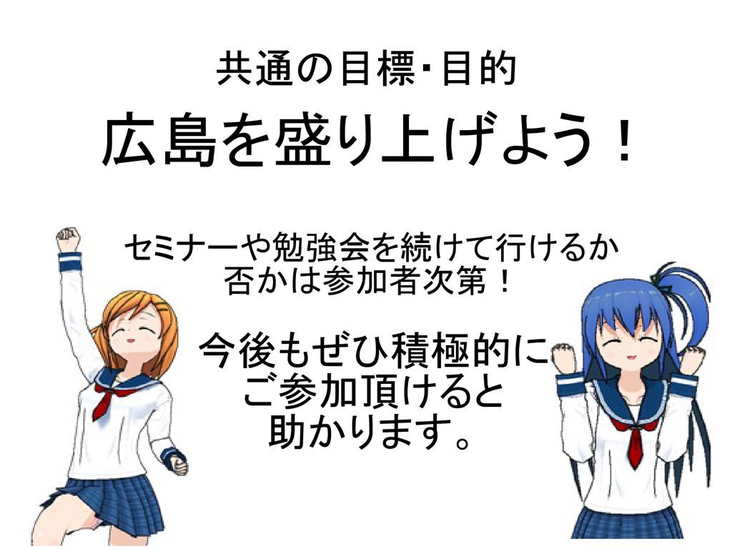 共通の目標・目的 広島を盛り上げよう! セミナーや勉強会を続けて行けるか 否かは参加者次第! ...