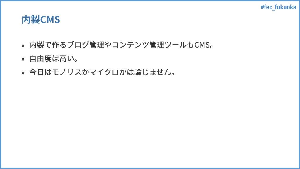 #fec_fukuoka 内製CMS • 内製で作るブログ管理やコンテンツ管理ツールもCMS。...
