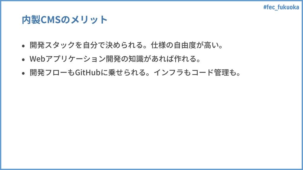 #fec_fukuoka 内製CMSのメリット • 開発スタックを⾃分で決められる。仕様の⾃由...