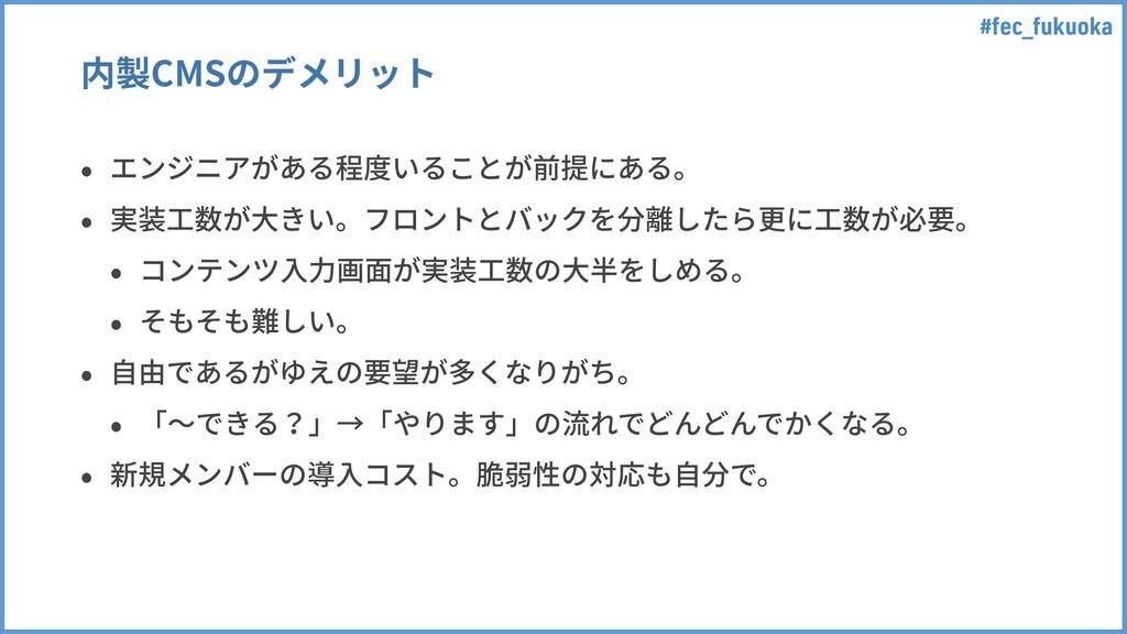 #fec_fukuoka 内製CMSのデメリット • エンジニアがある程度いることが前提にある...