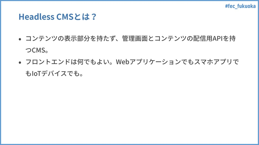 #fec_fukuoka Headless CMSとは? • コンテンツの表⽰部分を持たず、管...