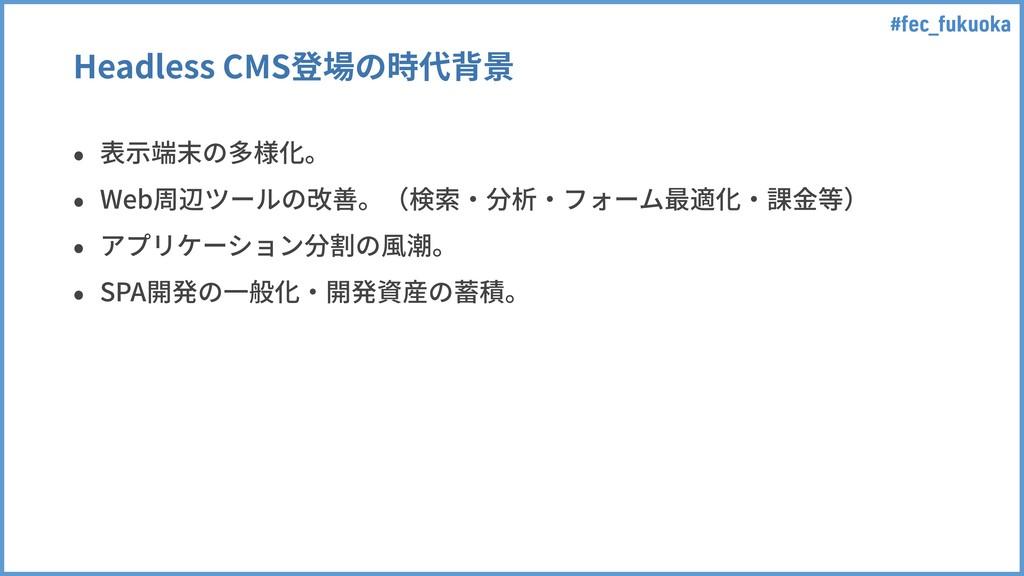 #fec_fukuoka Headless CMS登場の時代背景 • 表⽰端末の多様化。 • ...