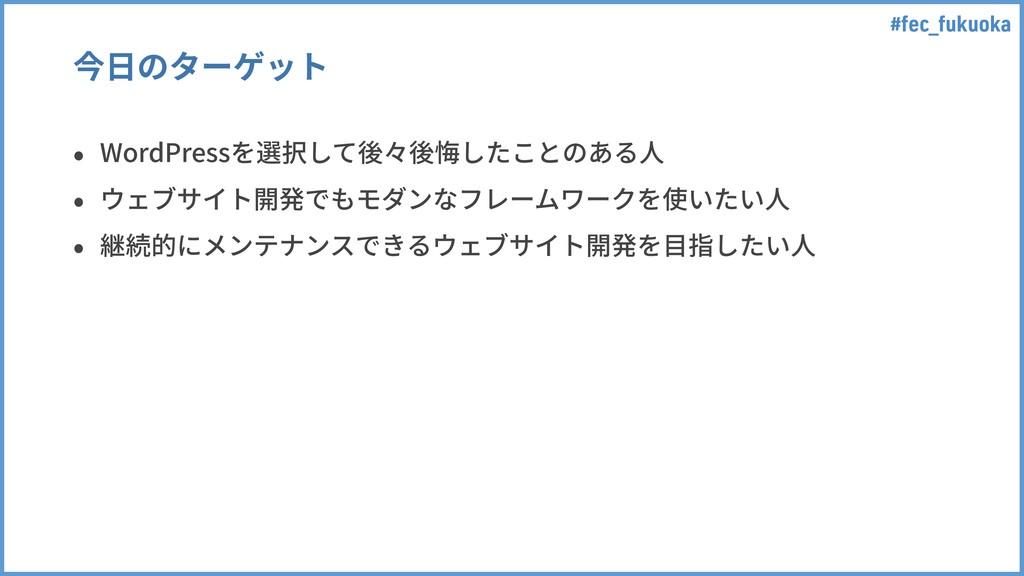 #fec_fukuoka 今⽇のターゲット • WordPressを選択して後々後悔したことの...