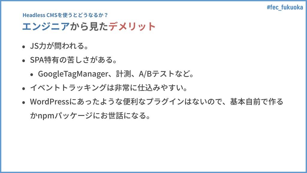 #fec_fukuoka エンジニアから⾒たデメリット • JS⼒が問われる。 • SPA特有...