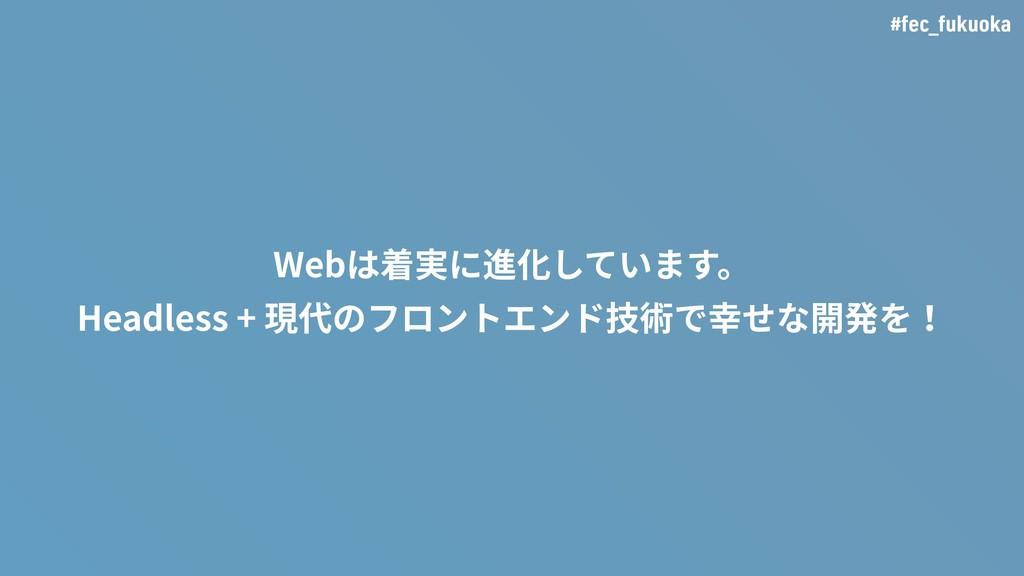 #fec_fukuoka Webは着実に進化しています。 Headless + 現代のフロント...